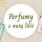 Perfumy z nutą lilii