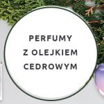 Perfumy z olejkiem cedrowym
