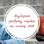 Najlepsze perfumy męskie na wiosnę 2021